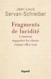 Fragments de lucidité : comment supporter les choses comme elles sont - Jean-LouisServan-Schreiber