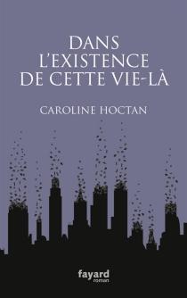 Dans l'existence de cette vie-là - CarolineHoctan