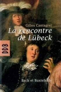 La rencontre de Lübeck : Bach et Buxtehude - GillesCantagrel