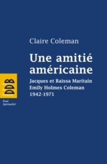 Une amitié américaine : Jacques et Raïssa Maritain, Emily Holmes Coleman, 1942-1971 - ClaireColeman