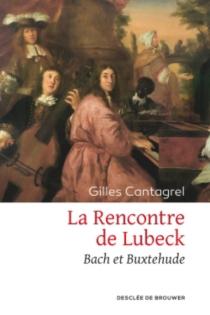 La rencontre de Lübeck : Bach et Buxtehude : récit - GillesCantagrel