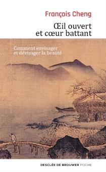 Oeil ouvert et coeur battant : comment envisager et dévisager la beauté - FrançoisCheng