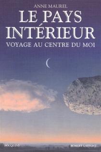 Le pays intérieur : voyage au centre du moi : anthologie de penseurs européens (1770-1936) -