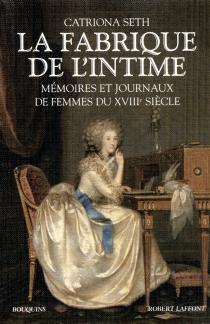 La fabrique de l'intime : mémoires et journaux de femmes du XVIIIe siècle -