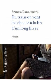 Du train où vont les choses à la fin d'un long hiver : roman (de gare) - FrancisDannemark