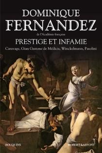 Prestige et infamie : Caravage, Gian Gastone de Médicis, Wincklemann, Pasolini - DominiqueFernandez