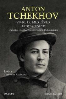 Vivre de mes rêves : lettres d'une vie - Anton PavlovitchTchekhov