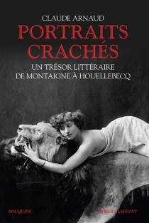 Portraits crachés : un trésor littéraire de Montaigne à Houellebecq - ClaudeArnaud
