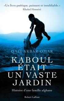 Kaboul était un vaste jardin : histoire d'une famille afghane - Akbar OmarQais