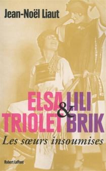 Elsa Triolet et Lili Brik : les soeurs insoumises : biographie - Jean-NoëlLiaut