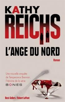 L'ange du Nord : une nouvelle enquête de Temperance Brennan, l'héroïne de la série Bones - KathyReichs