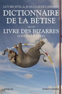 Dictionnaire de la bêtise et des erreurs de jugement| Suivi de Le Livre des bizarres - GuyBechtel