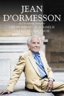 Ces moments de bonheur, ces midis d'incendie - Jean d'Ormesson