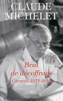 Brut de décoffrage : carnets, 1975-2015 - ClaudeMichelet