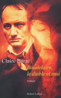 Baudelaire, le diable et moi - ClaireBarré