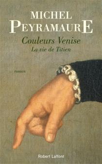 Couleurs Venise : la vie de Titien - MichelPeyramaure