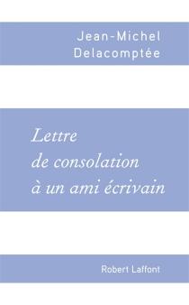 Lettre de consolation à un ami écrivain - Jean-MichelDelacomptée