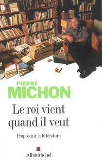 Le roi vient quand il veut : propos sur la littérature - PierreMichon