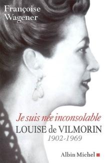 Je suis née inconsolable : Louise de Vilmorin, 1902-1969 - FrançoiseWagener