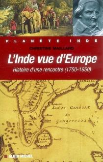 L'Inde vue d'Europe : histoire d'une rencontre (1750-1950) - ChristineMaillard