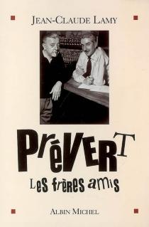 Prévert, les frères amis - Jean-ClaudeLamy
