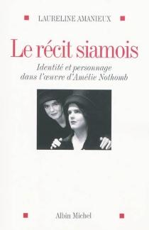 Le récit siamois : identité et personnage dans l'oeuvre d'Amélie Nothomb - LaurelineAmanieux