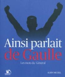 Ainsi parlait de Gaulle : les mots du général - Charles deGaulle