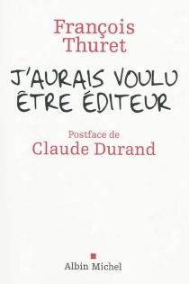 J'aurais voulu être éditeur - FrançoisThuret