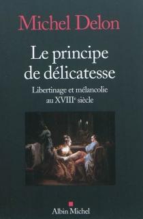 Le principe de délicatesse : libertinage et mélancolie au XVIIIe siècle - MichelDelon