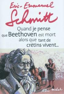 Quand je pense que Beethoven est mort alors que tant de crétins vivent...| Suivi de Kiki van Beethoven - Éric-EmmanuelSchmitt