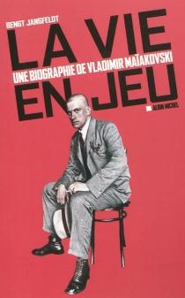 La vie en jeu : une biographie de Vladimir Maïakovski - BengtJangfeldt