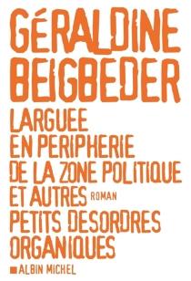 Larguée en périphérie de la zone politique et autres petits désordres organiques - GéraldineBeigbeder