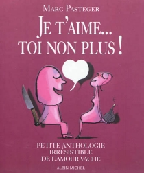 Je t'aime... Toi non plus ! : petite anthologie irrésistible de l'amour vache - MarcPasteger