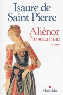 Aliénor, l'insoumise - Isaure deSaint-Pierre