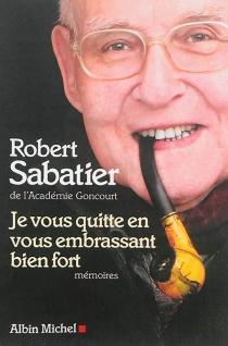 Je vous quitte en vous embrassant bien fort : mémoires - RobertSabatier