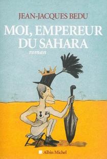 Moi, empereur du Sahara - Jean-JacquesBedu