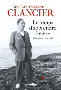 Le temps d'apprendre à vivre : mémoires, 1935-1947 - Georges-EmmanuelClancier