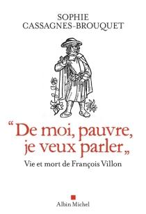 """""""De moi, pauvre, je veux parler"""" : vie et mort de François Villon - SophieCassagnes-Brouquet"""