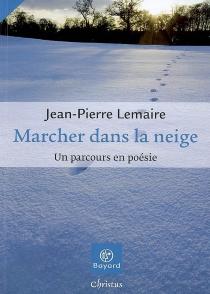 Marcher dans la neige : un parcours en poésie - Jean-PierreLemaire
