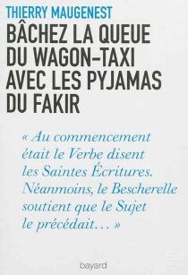 Bâchez la queue du wagon-taxi avec les pyjamas du fakir : nouvelles fantaisies littéraires - ThierryMaugenest