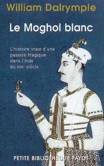 Le Moghol blanc : l'histoire vraie d'une passion tragique dans l'Inde du XVIIIe siècle - WilliamDalrymple