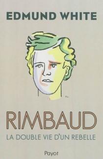 Rimbaud : la double vie d'un rebelle - EdmundWhite