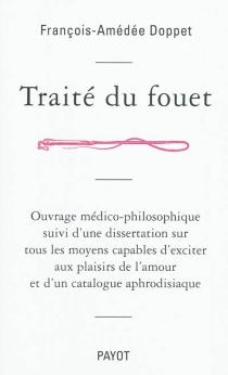 Traité du fouet : ouvrage médico-philosophique suivi d'une dissertation sur tous les moyens capables d'exciter aux plaisirs de l'amour et d'un catalogue aphrodisiaque - François AmédéeDoppet