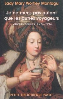 Je ne mens pas autant que les autres voyageurs : lettres choisies, 1716-1718 - Mary WortleyMontagu