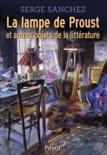 La lampe de Proust : et autres objets de la littérature - SergeSanchez