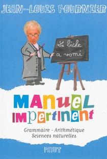 Manuel impertinent : grammaire, arithmétique, sciences naturelles - Jean-LouisFournier