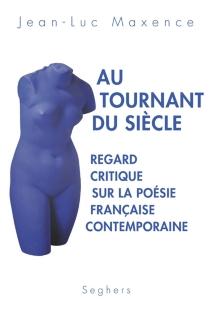 Au tournant du siècle : regard critique sur la poésie française contemporaine - Jean-LucMaxence