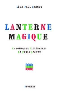 Lanterne magique : chroniques littéraires de Paris occupé - Léon-PaulFargue