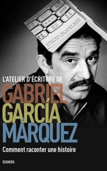 L'atelier d'écriture Gabriel Garcia Marquez : comment raconter une histoire - GabrielGarcía Márquez