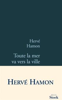 Toute la mer va vers la ville - HervéHamon